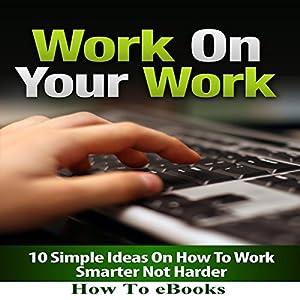 Work on Your Work: 10 Simple Ideas on How to Work Smarter Not Harder Hörbuch von  How To eBooks Gesprochen von: Scott Clem