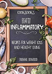 Cookbooks: ANTI INFLAMMATORY - Recipes, Weight Loss, And Healthy Living (Anti Inflammatory Diet, Dinner Recipes, Nutrition Plan, Fiber, Arthritis, Low Carbohydrates, Lose Fat)