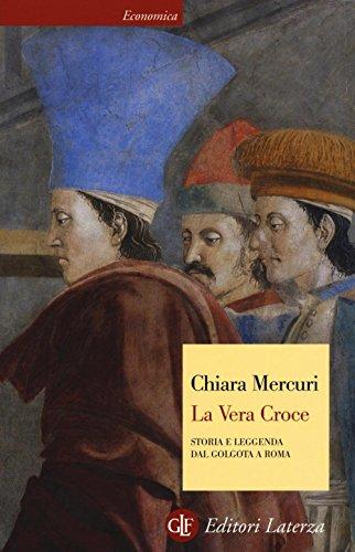 La vera croce. Storia e leggenda dal Golgota a Roma