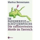 """Im Fadenkreuz des Sch�tzenfischs. Die raffiniertesten Morde im Tierreichvon """"Markus Bennemann"""""""
