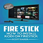 Fire Stick: How to Install Kodi on Firestick, Updated 2017 Edition Hörbuch von Scott Baker Gesprochen von: Michelle Cronin