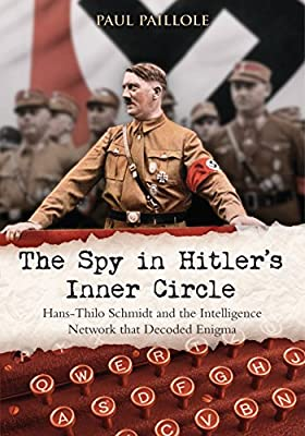 The Spy in Hitler's Inner Circle: Hans-Thilo Schmidt and the Intelligence Network that Decoded Enigma