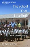 THE SCHOOL THAT LOVE BUILT- A True African Adventure (WHERE LOVE LEADS Trilogy)