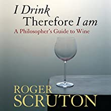 I Drink Therefore I Am: A Philosopher's Guide to Wine Audiobook by Roger Scruton Narrated by Ralph Lister