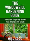 The Windowsill Gardening Guide: The Fun and Simple Way to Grow Food at Home in Any Climate (Gardening Guidebooks Book 10)