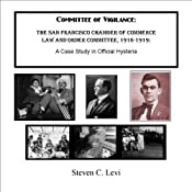 Committee of Vigilance: The San Francisco Chamber of Commerce Law and Order Committee, 1916-1919: A Case Study in Official Hysteria | [Steven C. Levi]