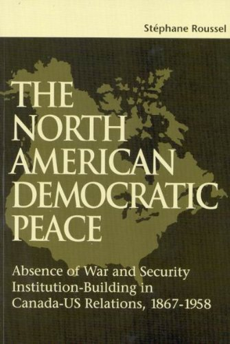 The North American Democratic Peace: Absence of War and Security Institution-Building in Canada-US Relations, 1867-1958