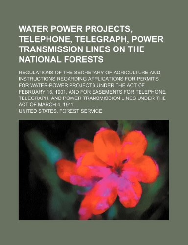 Water power projects, telephone, telegraph, power transmission lines on the national forests; regulations of the Secretary of Agriculture and ... under the act of February 15, 1901, and