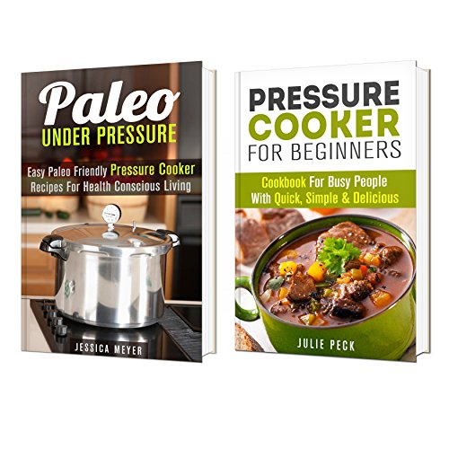 Pressure Cooker Box Set: Simple and Delicious Paleo Friendly Pressure Cooker Recipes for Weight Loss and Healthy Living (Diet Plan & Cookbook) by Jessica Meyer, Julie Peck