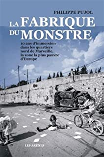 La fabrique du monstre : 10 ans d'immersion dans les quartiers nord de Marseille, la zone la plus pauvre d'Europe, Pujol, Philippe