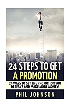24 Steps To Get A Promotion: 24 Ways To Get The Promotion You Deserve To Make More Money
