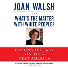 What's the Matter with White People?: Finding Our Way in the Next America (       UNABRIDGED) by Joan Walsh Narrated by Joan Walsh
