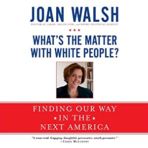 What's the Matter with White People?: Finding Our Way in the Next America | [Joan Walsh]