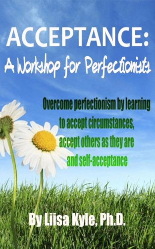 Acceptance:  A Workshop for Perfectionists -- Overcome perfectionism by learning to accept circumstances, accept others as they are and self-acceptance PDF