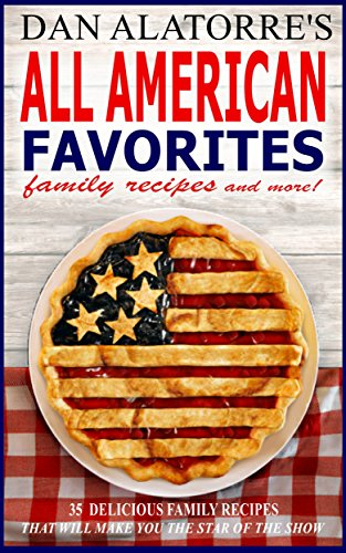 All American Favorites: 35 Delicious Family Recipes That Will Make You The Star Of The Show by Dan Alatorre, Michele Alatorre