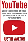 YouTube: A Complete Beginner s Guide to Setting Up YouTube Channel From Scratch, Building An Audience And Starting To Make Money On YouTube In Just 3 Days (Social Media Marketing)