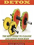 Detox: The Best Guide To Cleanse and Detox Your Body and Feel Energized in less than 7 Days (Detox, detox diet, detox cleanse)