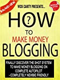 How To Make Money Blogging: Finally Discover The Sure Shot System To Make Money Blogging On Complete Autopilot - Completely Newbie Friendly (Blogging, ... Money Online, How To Make Money Book 1)