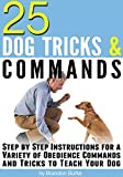 25 Dog Tricks and Commands: Step by Step Instructions for a Variety of Obedience Commands and Tricks to Teach Your Dog