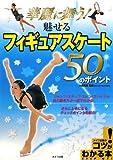 華麗に舞う!魅せるフィギュアスケート50のポイント (コツがわかる本!)