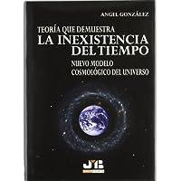 Teoría que demuestra la Inexistencia del Tiempo.: Nuevo modelo cosmológico del Universo.