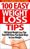 100 Easy Weight Loss Tips: 100 Quick Weight Loss Tips That Will Show You Quick Ways to Lose Weight (easy weight loss tips, quick ways to lose weight, weight ... for weight loss, quick weight loss tips)
