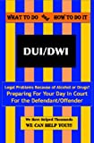 What To Do & How To Do It - DUI/DWI - Preparing for Your Day in Court for the Defendant/Offender