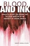 Blood and Ink; Ignacio Ellacuria, Jon Sobrino, and the Jesuit Martyrs of the University of Central America