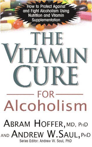 The Vitamin Cure For Alcoholism: How To Protect Against And Fight Alcoholism Using Nutrition And Vitamin Supplementation