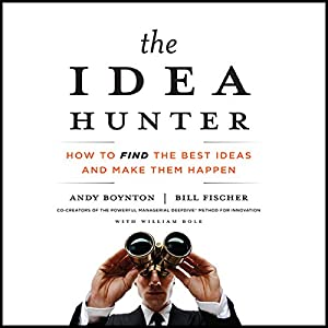 The Idea Hunter - How to Find the Best Ideas and Make them Happen - Andy Boynton, Bill Fischer