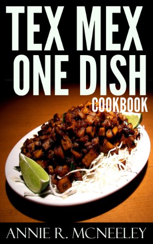Top 30 Unforgettable, Popular, Healthy And Newest Tex-Mex One Dish Recipes You Must Eat And Enjoy in New Year by Annie R. McNeeley