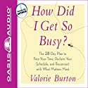 How Did I Get So Busy?: The 28-Day Plan to Free Your Time and Reconnect with What Matters Most (       UNABRIDGED) by Valorie Burton Narrated by Valorie Burton