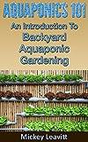 Aquaponics 101: An Introduction To Backyard Aquaponic Gardening (ecosystem, homesteading, aquatic, aquaculture, off the grid, fish farming, hydroponics)