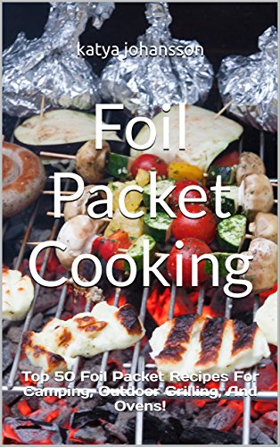 Foil Packet Cooking: Top 50 Foil Packet Recipes For Camping, Outdoor Grilling, And Ovens! by katya johansson