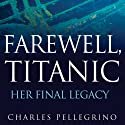 Farewell, Titanic: Her Final Legacy (       UNABRIDGED) by Charles Pellegrino Narrated by Bronson Pinchot