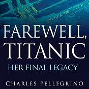Farewell, Titanic: Her Final Legacy | [Charles Pellegrino]