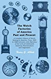 The Watch Factories of America Past and Present - A Complete History of Watch Making in America, From 1809 to 1888 Inclusive, with Sketches of the Lives ... American Watchmakers and Organizers