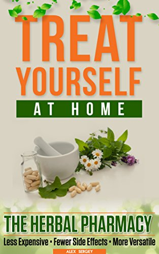 Treat Yourself At Home: The Herbal Pharmacy - Less Expensive • Fewer Side Effects • More Versatile