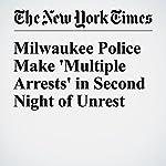 Milwaukee Police Make 'Multiple Arrests' in Second Night of Unrest   Alan Blinder