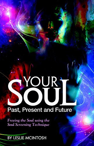 Leslie McIntosh - Your Soul - Past, Present and Future: Freeing the Soul Using the Soul Screening Technique (English Edition)