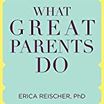 What Great Parents Do: 75 Simple Strategies for Raising Kids Who Thrive | Erica Reischer PhD