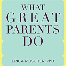 What Great Parents Do: 75 Simple Strategies for Raising Kids Who Thrive Audiobook by Erica Reischer PhD Narrated by Callie Beaulieu