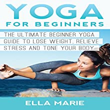 Yoga for Beginners: The Ultimate Beginner Yoga Guide to Lose Weight, Relieve Stress and Tone Your Body (       UNABRIDGED) by Ella Marie Narrated by Helene McCardle