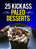 25 Kickass Paleo Desserts: Quick and Easy Low Carb, Low Fat, and Gluten-Free Dessert Recipes