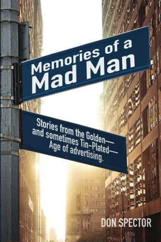 Memories of a Mad Man: Stories from the Golden - and sometimes Tin-Plated - Age of advertising.
