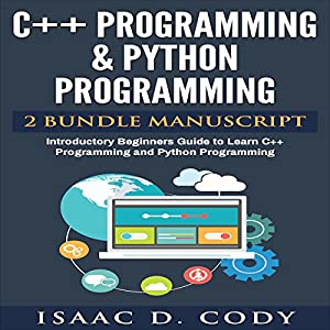 C++ and Python Programming: 2 Manuscript Bundle: Introductory Beginners Guide to Learn C++ Programming and Python Programming Hörbuch von Isaac D. Cody Gesprochen von: Kevin Theis