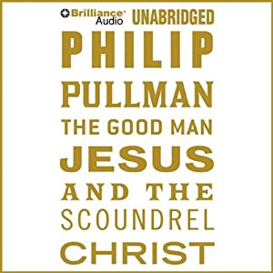 The Good Man Jesus and the Scoundrel Christ | [Philip Pullman]