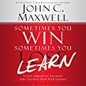 Sometimes You Win - Sometimes You Learn: Life's Greatest Lessons Are Gained from Our Losses (       UNABRIDGED) by John C. Maxwell, John Wooden (foreword) Narrated by Chris Sorensen