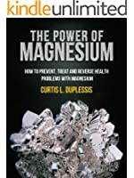 The Power Of Magnesium - How To Prevent, Treat And reverse Health Problems With Magnesium