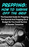 Prepping: How To Survive Off The Grid: The Essential Guide On Prepping For Survival And Prepping On A Budget So You Could Survive A Disaster Tomorrow (Prepping ... For Beginners, Preppers Garden, Prepping)